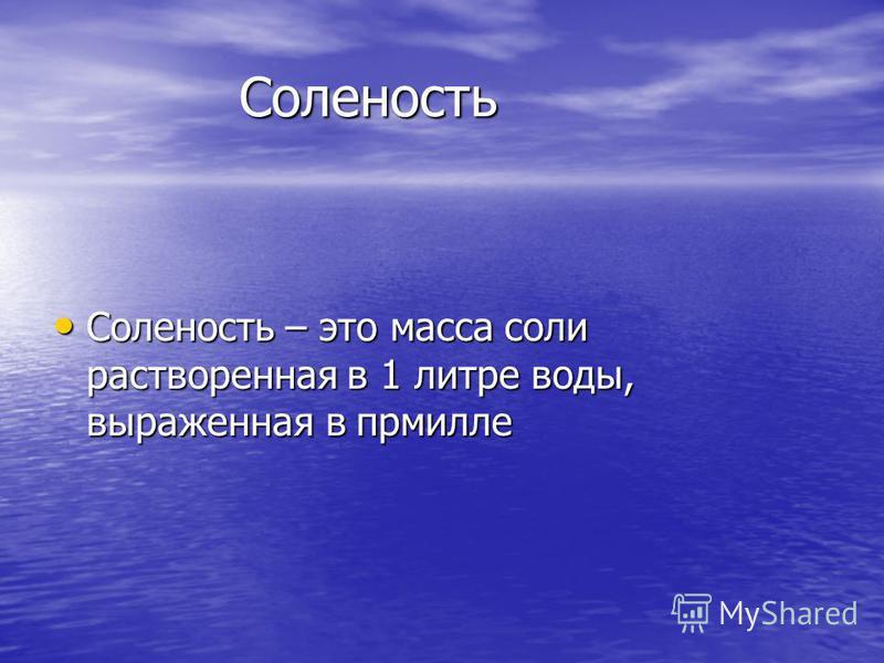 Соленость Соленость Соленость – это масса соли растворенная в 1 литре воды, выраженная в промилле Соленость – это масса соли растворенная в 1 литре воды, выраженная в промилле
