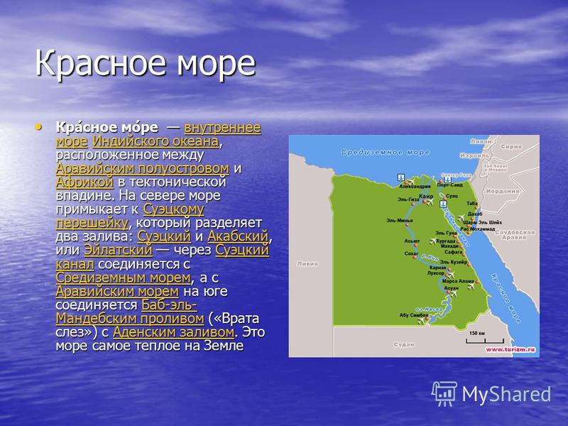 Красное море Кра́сное мо́ре внутреннее море Индийского океана, расположенное между Аравийским полуостровом и Африкой в тектонической впадине. На севере море примыкает к Суэцкому перешейку, который разделяет два залива: Суэцкий и Акабский, или Эйлатск