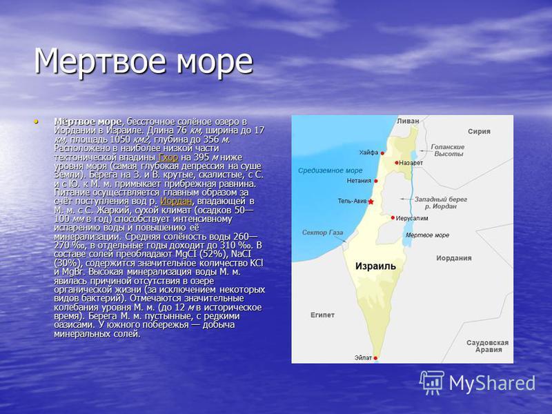 Мертвое море Мёртвое море, бессточное солёное озеро в Иордании в Израиле. Длина 76 км, ширина до 17 км, площадь 1050 км 2, глубина до 356 м. Расположено в наиболее низкой части тектонической впадины Гхор на 395 м ниже уровня моря (самая глубокая депр