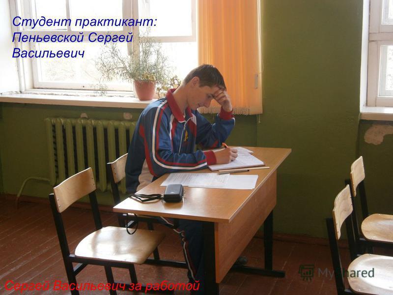 Сергей Васильевич за работой Студент практикант: Пеньевской Сергей Васильевич