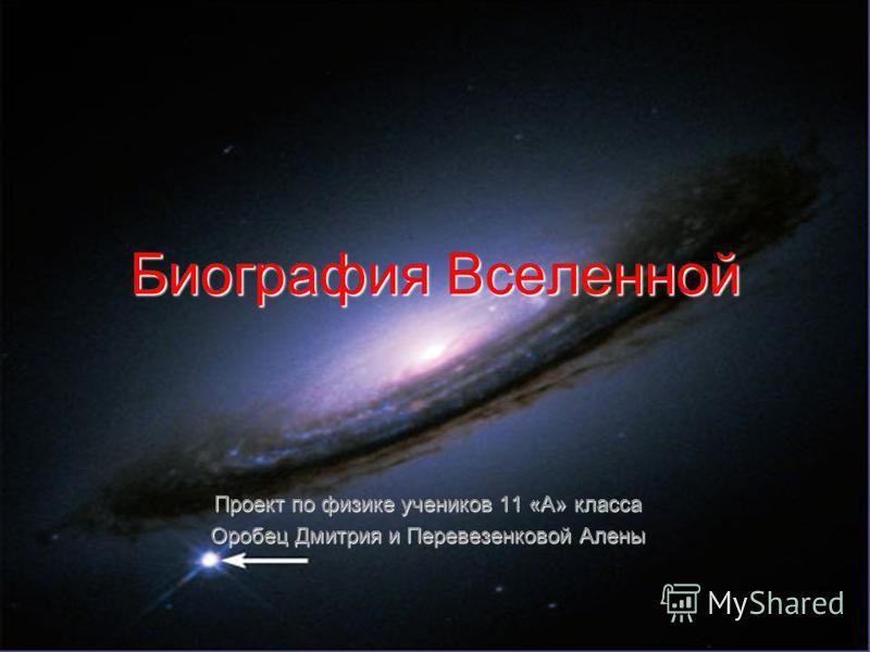 Биография Вселенной Проект по физике учеников 11 «А» класса Оробец Дмитрия и Перевезенковой Алены