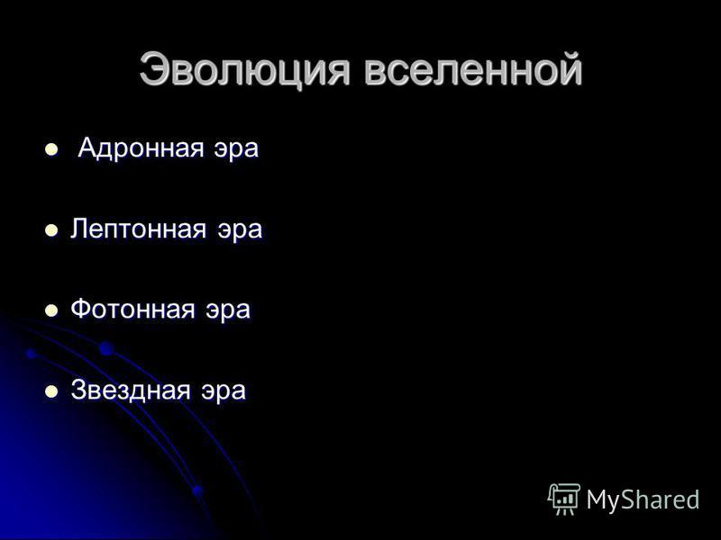 Эволюция вселенной Адронная эра Адронная эра Лептонная эра Лептонная эра Фотонная эра Фотонная эра Звездная эра Звездная эра