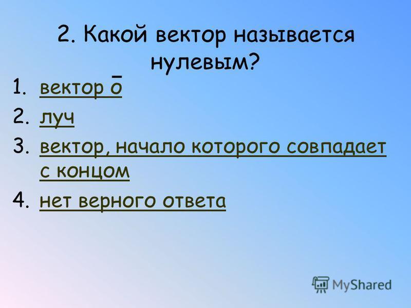2. Какой вектор называется нулевым? 1. вектор вектор о 2. луч 3.вектор, начало которого совпадает с концом вектор, начало которого совпадает с концом 4. нет верного ответа нет верного ответа