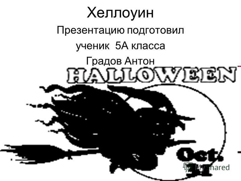 Хеллоуин Презентацию подготовил ученик 5А класса Градов Антон
