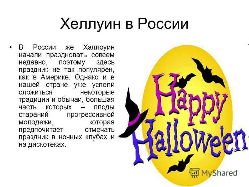 Хеллуин в России В России же Хэллоуин начали праздновать совсем недавно, поэтому здесь праздник не так популярен, как в Америке. Однако и в нашей стране уже успели сложиться некоторые традиции и обычаи, большая часть которых – плоды стараний прогресс