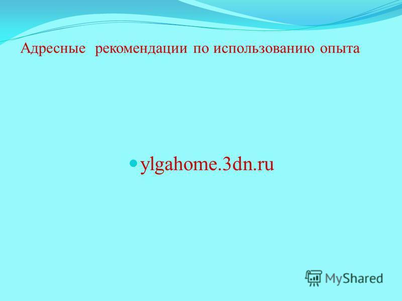 Адресные рекомендации по использованию опыта ylgahome.3dn.ru