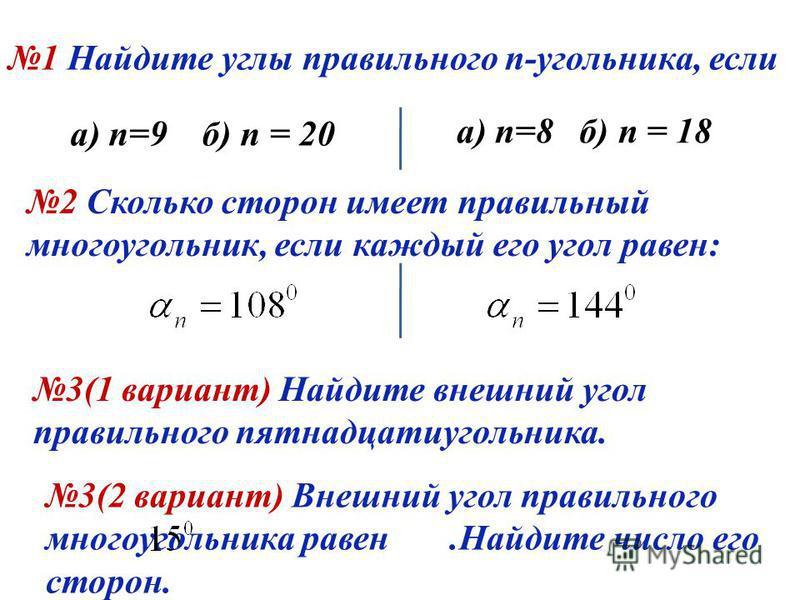 1 Найдите углы правильного n-угольника, если а) n=9 б) n = 20 а) n=8 б) n = 18 2 Сколько сторон имеет правильный многоугольник, если каждый его угол равен: 3(1 вариант) Найдите внешний угол правильного пятнадцатиугольника. 3(2 вариант) Внешний угол п