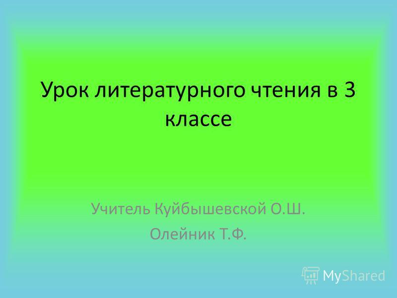 Урок литературного чтения в 3 классе Учитель Куйбышевской О.Ш. Олейник Т.Ф.