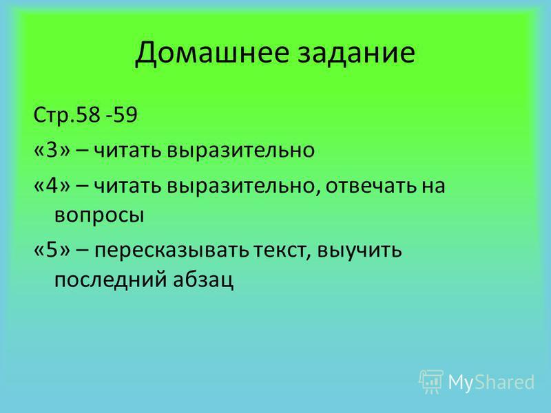 Домашнее задание Стр.58 -59 «3» – читать выразительно «4» – читать выразительно, отвечать на вопросы «5» – пересказывать текст, выучить последний абзац