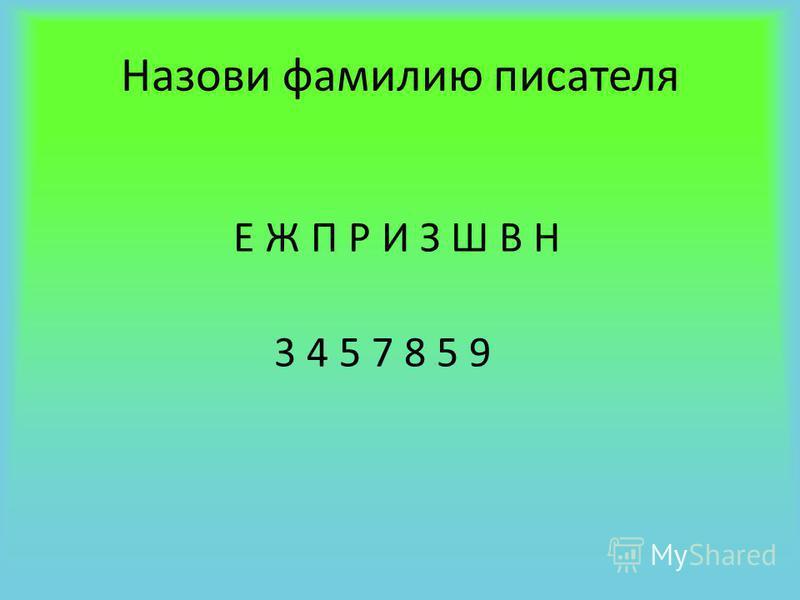 Назови фамилию писателя Е Ж П Р И З Ш В Н 3 4 5 7 8 5 9