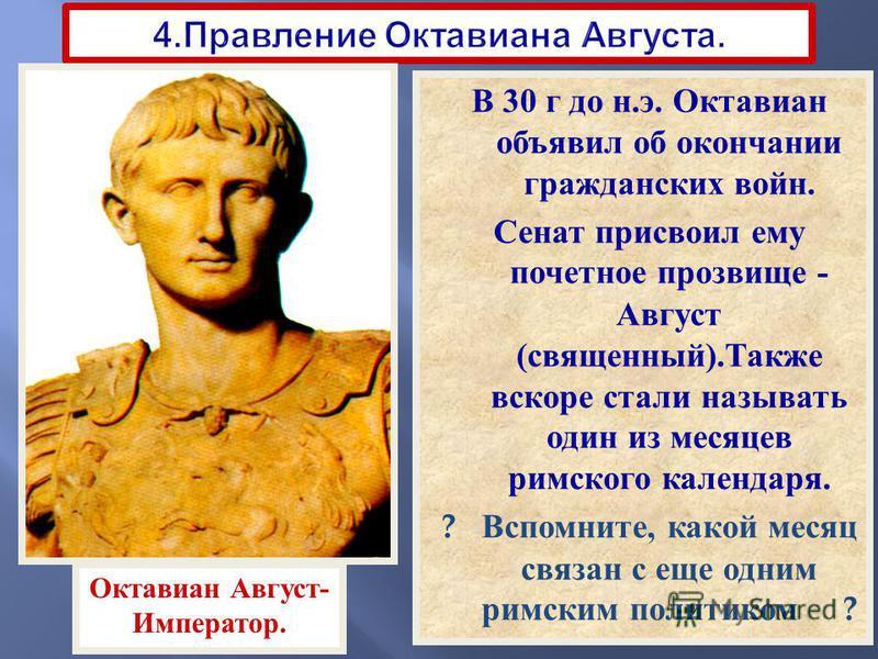 В 30 г до н. э. Октавиан объявил об окончании гражданских войн. Сенат присвоил ему почетное прозвище - Август ( священный ). Также вскоре стали называть один из месяцев римского календаря. ? Вспомните, какой месяц связан с еще одним римским политиком