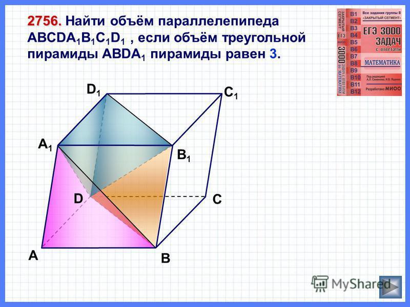 D1D1 А 2756. 2756. Найти объём параллелепипеда ABCDA 1 B 1 C 1 D 1, если объём треугольной пирамиды ABDA 1 пирамиды равен 3. В С А1А1 С1С1 В1В1 D