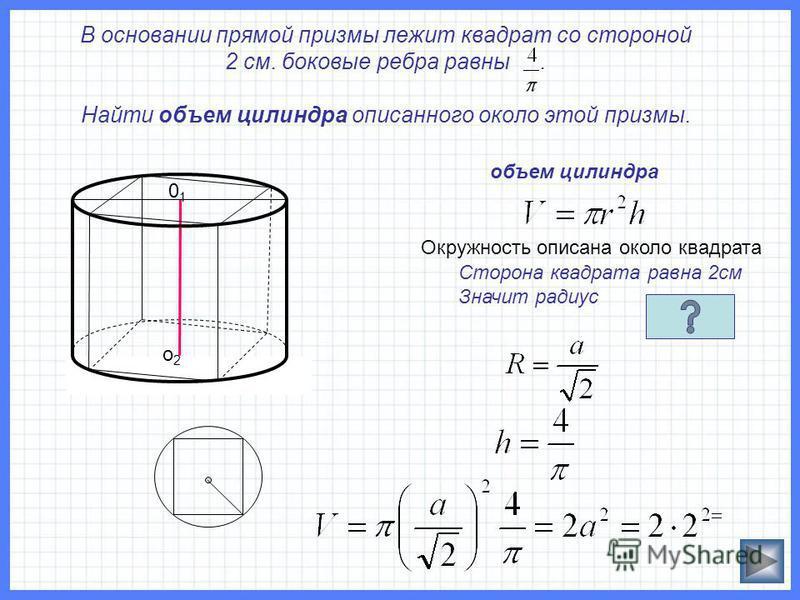 В основании прямой призмы лежит квадрат со стороной 2 см. боковые ребра равны. Найти объем цилиндра описанного около этой призмы. 0101 о 2 о 2 объем цилиндра Сторона квадрата равна 2 см Значит радиус Окружность описана около квадрата