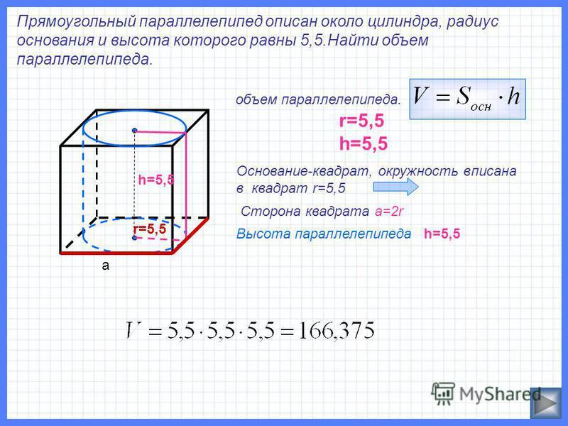 Прямоугольный параллелепипед описан около цилиндра, радиус основания и высота которого равны 5,5. Найти объем параллелепипеда. объем параллелепипеда. r=5,5 h=5,5 Основание-квадрат, окружность вписана в квадрат r=5,5 Сторона квадрата а=2r r=5,5 h=5,5