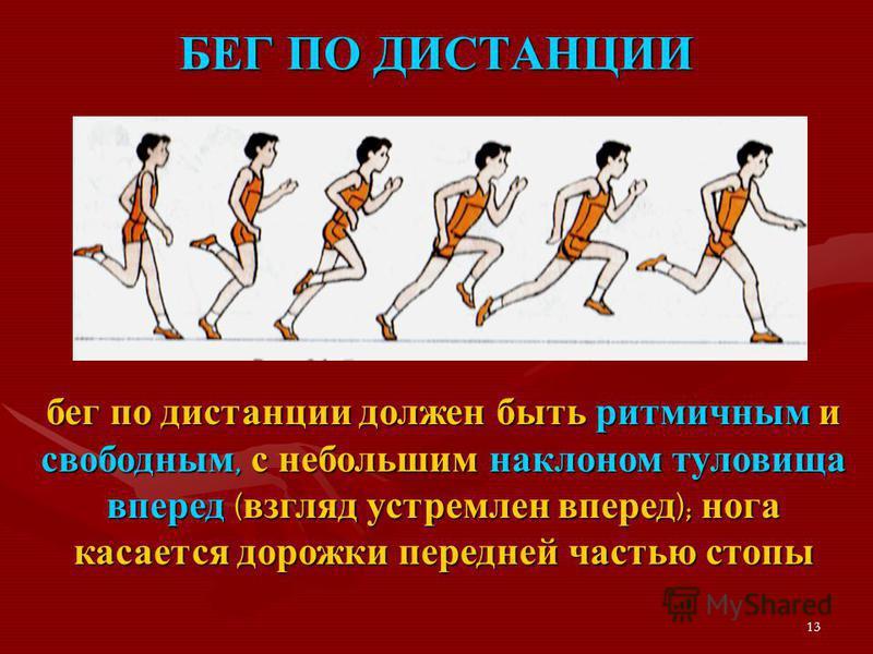 13 БЕГ ПО ДИСТАНЦИИ бег по дистанции должен быть ритмичным и свободным, с небольшим наклоном туловища вперед ( взгляд устремлен вперед ); нога касается дорожки передней частью стопы