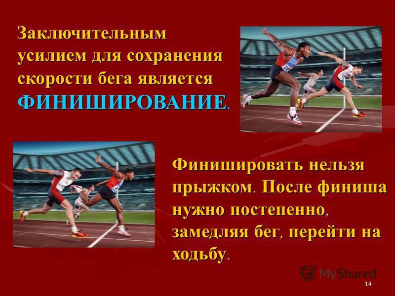 14 Заключительным усилием для сохранения скорости бега является ФИНИШИРОВАНИЕ. Финишировать нельзя прыжком. После финиша нужно постепенно, замедляя бег, перейти на ходьбу.