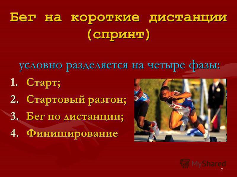 7 Бег на короткие дистанции (спринт) условно разделяется на четыре фазы: 1.Старт; 2. Стартовый разгон; 3. Бег по дистанции; 4.Финиширование