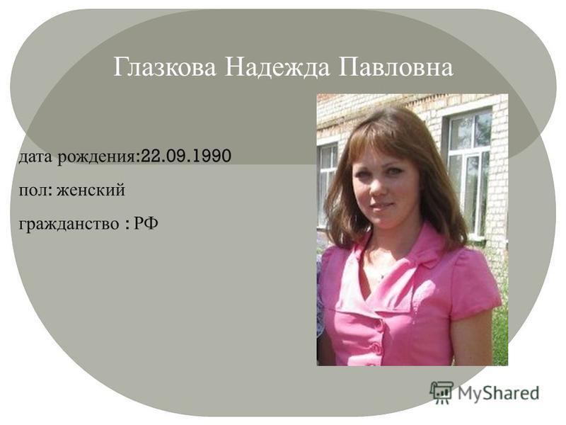 Глазкова Надежда Павловна дата рождения :22.09.1990 пол : женский гражданство : РФ