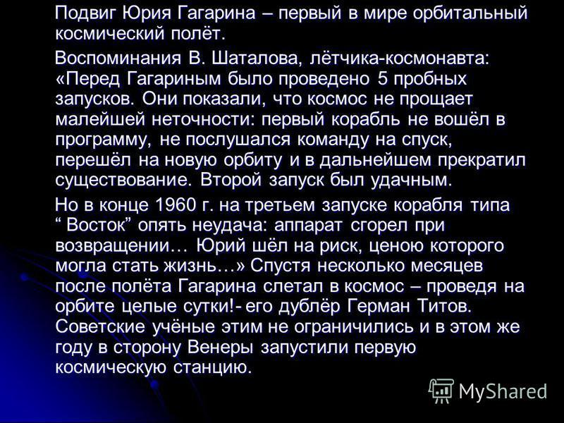 Подвиг Юрия Гагарина – первый в мире орбитальный космический полёт. Подвиг Юрия Гагарина – первый в мире орбитальный космический полёт. Воспоминания В. Шаталова, лётчика-космонавта: «Перед Гагариным было проведено 5 пробных запусков. Они показали, чт