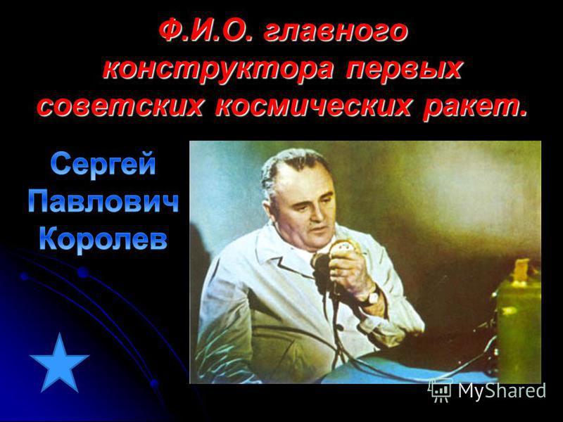 Ф.И.О. главного конструктора первых советских космических ракет.