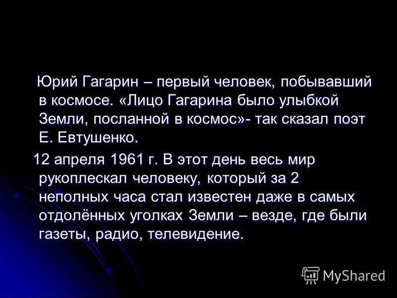 Юрий Гагарин – первый человек, побывавший в космосе. «Лицо Гагарина было улыбкой Земли, посланной в космос»- так сказал поэт Е. Евтушенко. Юрий Гагарин – первый человек, побывавший в космосе. «Лицо Гагарина было улыбкой Земли, посланной в космос»- та