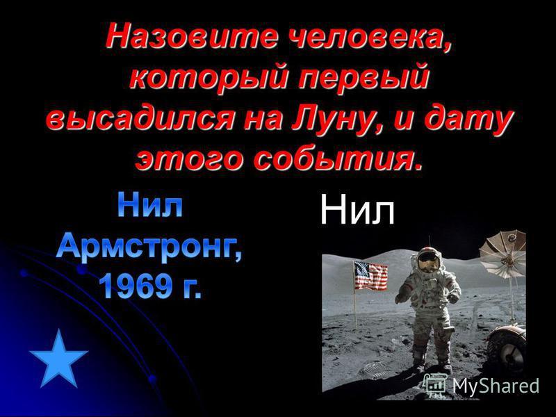 Назовите человека, который первый высадился на Луну, и дату этого события. Нил