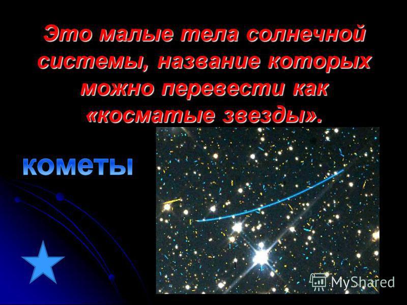 Это малые тела солнечной системы, название которых можно перевести как «косматые звезды».