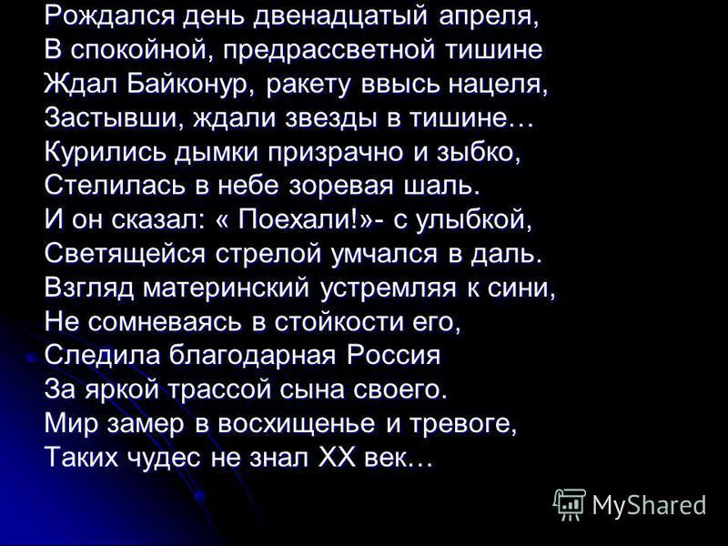 Рождался день двенадцатый апреля, В спокойной, предрассветной тишине Ждал Байконур, ракету ввысь нацеля, Застывши, ждали звезды в тишине… Курились дымки призрачно и зыбко, Стелилась в небе зоревая шаль. И он сказал: « Поехали!»- с улыбкой, Светящейся