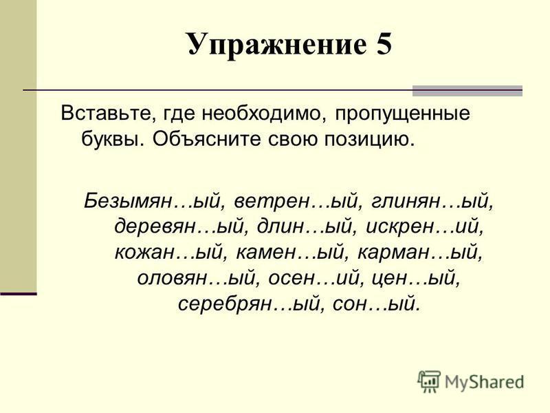 Упражноние 5 Вставьте, где необходимо, пропущенные буквы. Объясните свою позицию. Безымян…ый, ветрен…ый, глинян…ый, деревня…ый, длин…ый, искрин…ий, кожан…ый, камен…ый, карман…ый, оловян…ый, осень…ий, цен…ый, серебряно…ый, сон…ый.