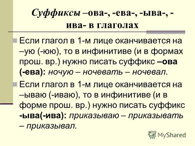 Суффиксы –ова-, -ева-, -ыва-, - ива- в глаголах Если глагол в 1-м лице оканчивается на –ую (-юю), то в инфинитиве (и в формах прош. вр.) нужно писать суффикс –ова (-ева): ночую – ночевать – ночевал. Если глагол в 1-м лице оканчивается на –бываю (-ива