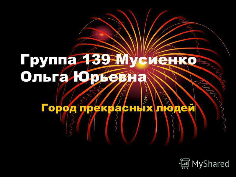 Группа 139 Мусиенко Ольга Юрьевна Город прекрасных людей