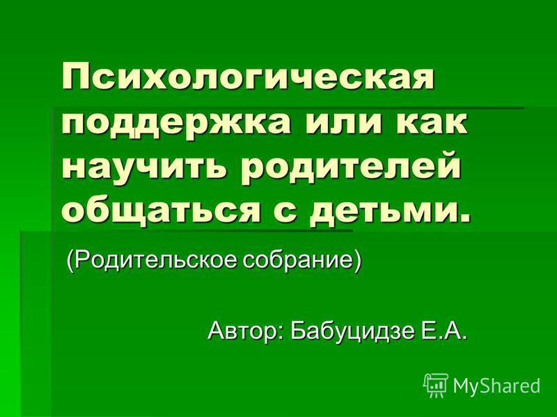 Психологическая поддержка или как научить родителей общаться с детьми. (Родительское собрание) Автор: Бабуцидзе Е.А.