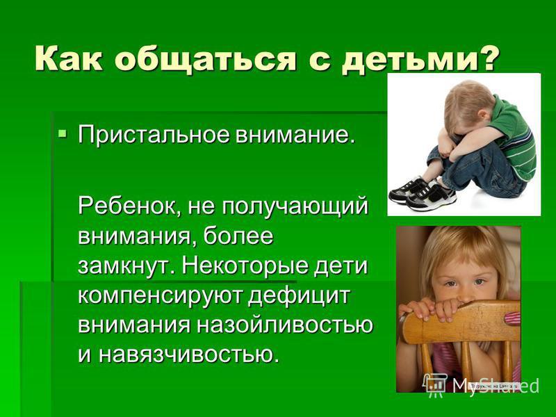 Пристальное внимание. Пристальное внимание. Ребенок, не получающий внимания, более замкнут. Некоторые дети компенсируют дефицит внимания назойливостью и навязчивостью.