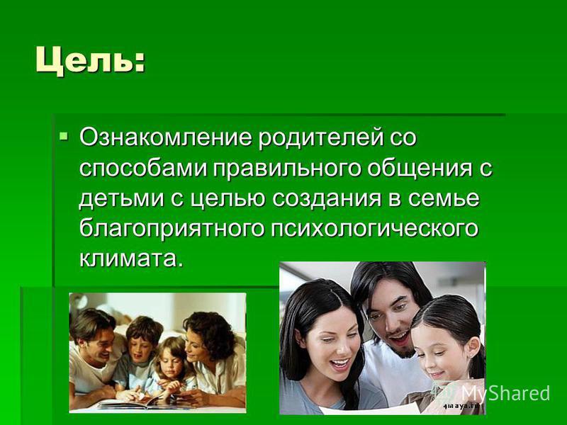 Цель: Ознакомление родителей со способами правильного общения с детьми с целью создания в семье благоприятного психологического климата. Ознакомление родителей со способами правильного общения с детьми с целью создания в семье благоприятного психолог