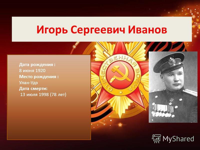 Игорь Сергеевич Иванов Дата рождения : 8 июня 1920 Место рождения : Улан-Удэ Дата смерти: 13 июля 1998 (78 лет)