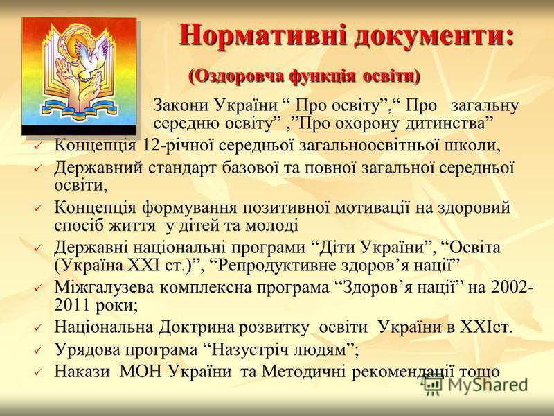 Нормативні документи: (Оздоровча функція освіти) Закони України Про освіту, Про загальну середню освіту,Про охорону дитинства Концепція 12-річної середньої загальноосвітньої школи, Державний стандарт базової та повної загальної середньої освіти, Конц