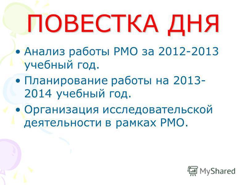 ПОВЕСТКА ДНЯ Анализ работы РМО за 2012-2013 учебный год. Планирование работы на 2013- 2014 учебный год. Организация исследовательской деятельности в рамках РМО.