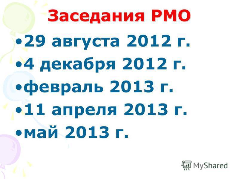 Заседания РМО 29 августа 2012 г. 4 декабря 2012 г. февраль 2013 г. 11 апреля 2013 г. май 2013 г.