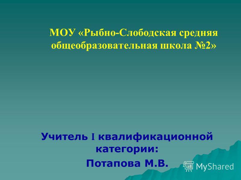 МОУ «Рыбно-Слободская средняя общеобразовательная школа 2» Учитель I квалификационной категории: Потапова М.В.