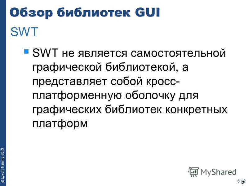 12 © Luxoft Training 2013 Обзор библиотек GUI SWT не является самостоятельной графической библиотекой, а представляет собой кросс- платформенную оболочку для графических библиотек конкретных платформ 6-12 SWT