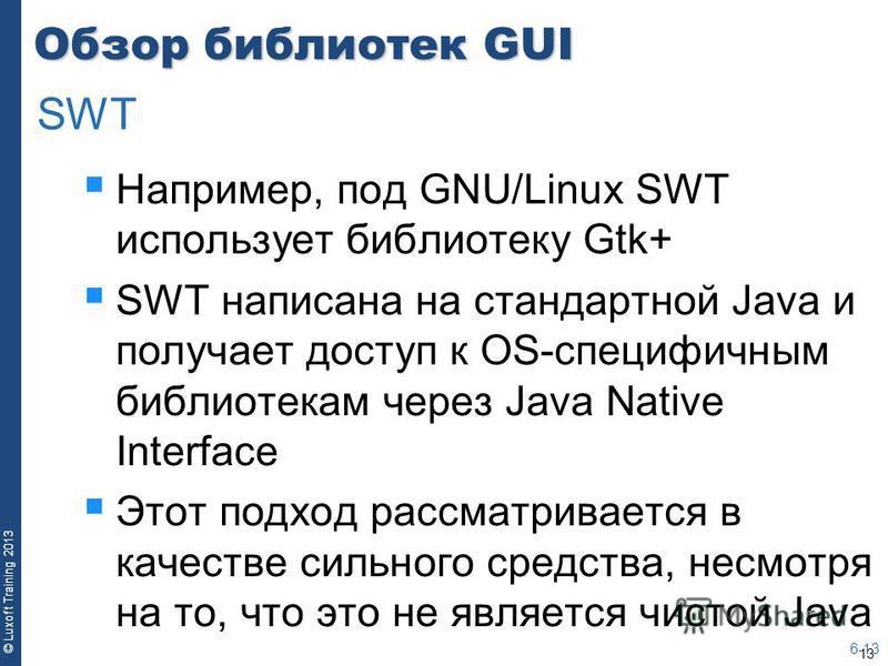 13 © Luxoft Training 2013 Обзор библиотек GUI Например, под GNU/Linux SWT использует библиотеку Gtk+ SWT написана на стандартной Java и получает доступ к OS-специфичным библиотекам через Java Native Interface Этот подход рассматривается в качестве си