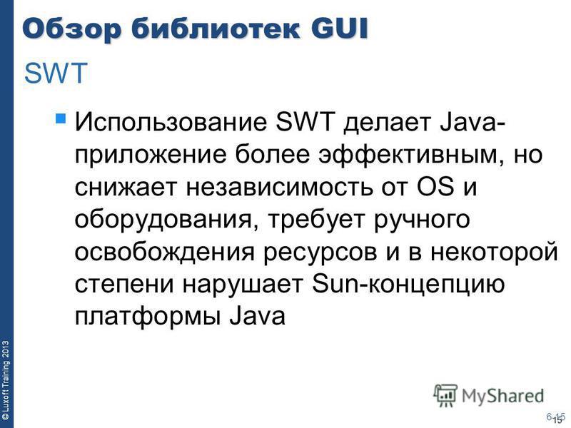 15 © Luxoft Training 2013 Обзор библиотек GUI Использование SWT делает Java- приложение более эффективным, но снижает независимость от OS и оборудования, требует ручного освобождения ресурсов и в некоторой степени нарушает Sun-концепцию платформы Jav