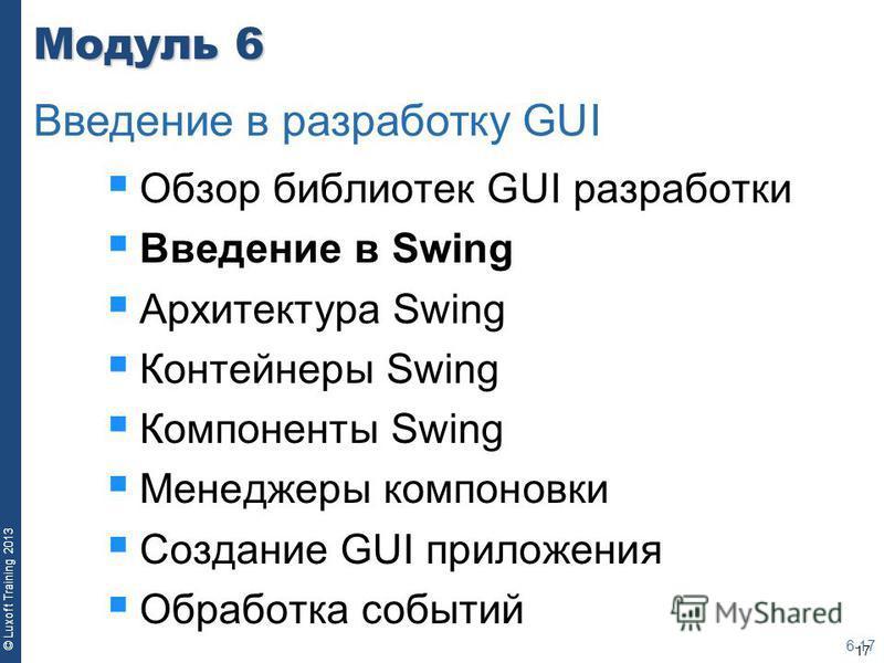 17 © Luxoft Training 2013 Модуль 6 Обзор библиотек GUI разработки Введение в Swing Архитектура Swing Контейнеры Swing Компоненты Swing Менеджеры компоновки Создание GUI приложения Обработка событий 6-17 Введение в разработку GUI