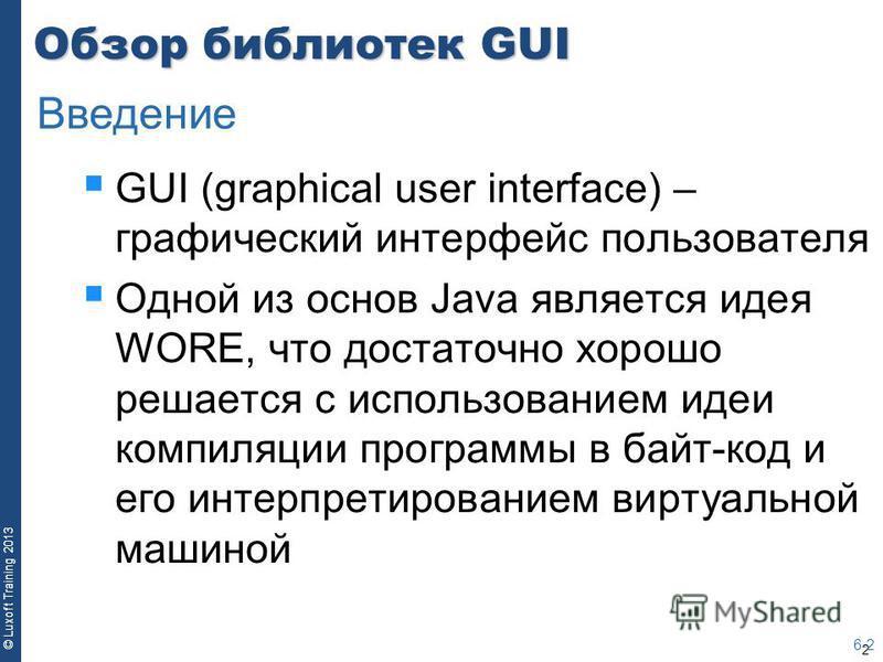 2 © Luxoft Training 2013 Обзор библиотек GUI GUI (graphical user interface) – графический интерфейс пользователя Одной из основ Java является идея WORE, что достаточно хорошо решается с использованием идеи компиляции программы в байт-код и его интерп