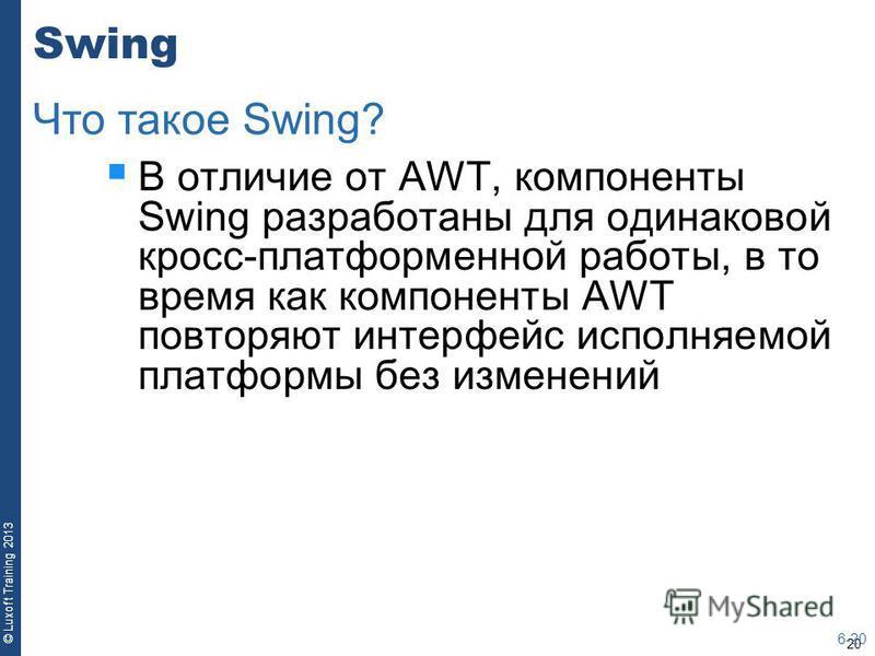20 © Luxoft Training 2013 Swing В отличие от AWT, компоненты Swing разработаны для одинаковой кросс-платформенной работы, в то время как компоненты AWT повторяют интерфейс исполняемой платформы без изменений 6-20 Что такое Swing?