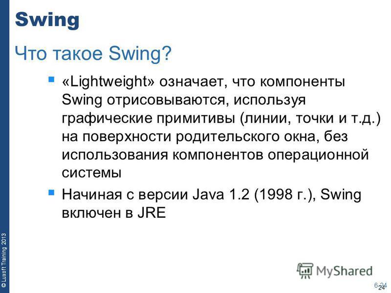 24 © Luxoft Training 2013 Swing «Lightweight» означает, что компоненты Swing отрисовываются, используя графические примитивы (линии, точки и т.д.) на поверхности родительского окна, без использования компонентов операционной системы Начиная с версии