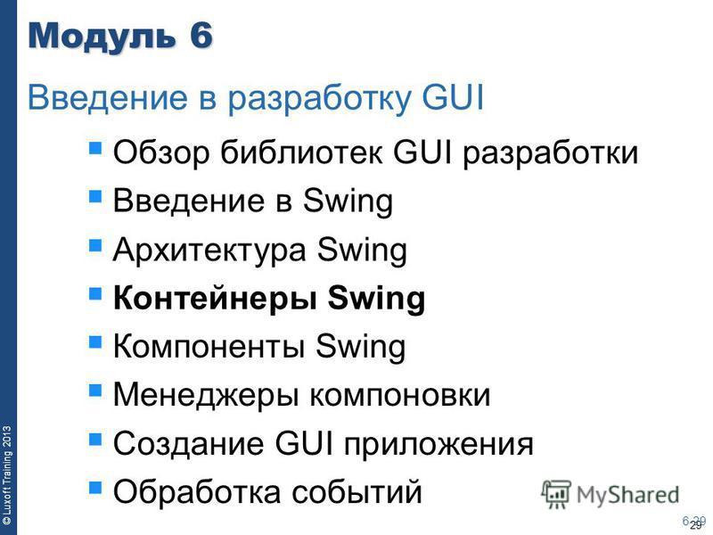 29 © Luxoft Training 2013 Модуль 6 Обзор библиотек GUI разработки Введение в Swing Архитектура Swing Контейнеры Swing Компоненты Swing Менеджеры компоновки Создание GUI приложения Обработка событий 6-29 Введение в разработку GUI
