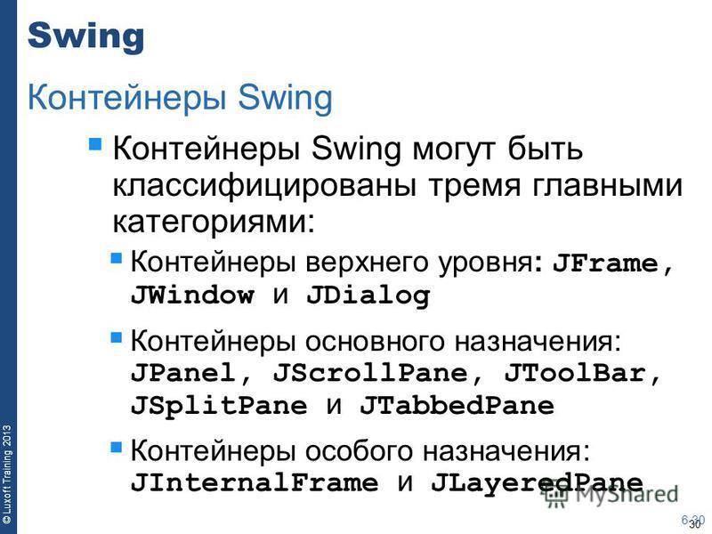 30 © Luxoft Training 2013 Swing Контейнеры Swing могут быть классифицированы тремя главными категориями: Контейнеры верхнего уровня: JFrame, JWindow и JDialog Контейнеры основного назначения: JPanel, JScrollPane, JToolBar, JSplitPane и JTabbedPane Ко