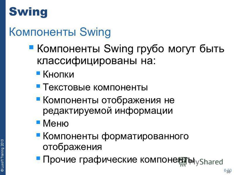 33 © Luxoft Training 2013 Swing Компоненты Swing грубо могут быть классифицированы на: Кнопки Текстовые компоненты Компоненты отображения не редактируемой информации Меню Компоненты форматированного отображения Прочие графические компоненты 6-33 Комп