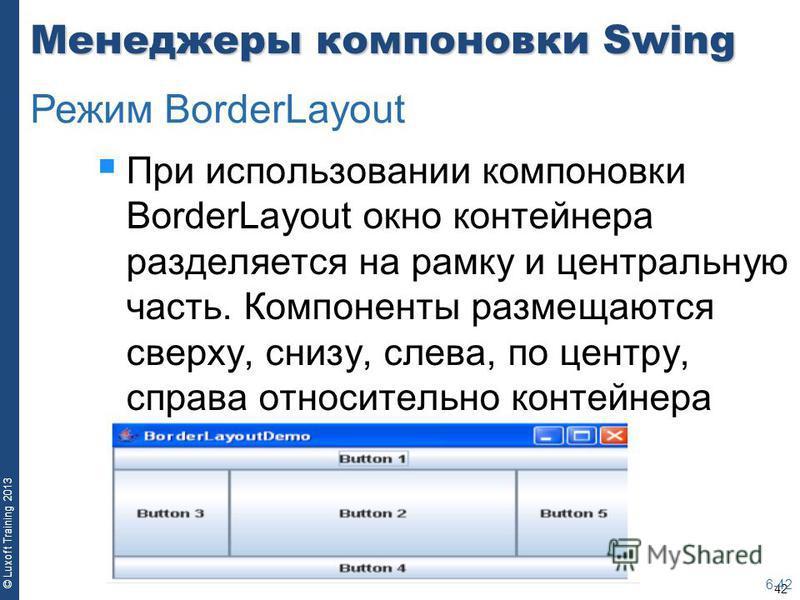 42 © Luxoft Training 2013 Менеджеры компоновки Swing При использовании компоновки BorderLayout окно контейнера разделяется на рамку и центральную часть. Компоненты размещаются сверху, снизу, слева, по центру, справа относительно контейнера 6-42 Режим